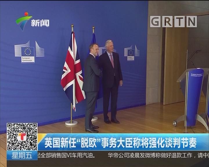 """英国新任""""脱欧""""事务大臣称将强化谈判节奏"""
