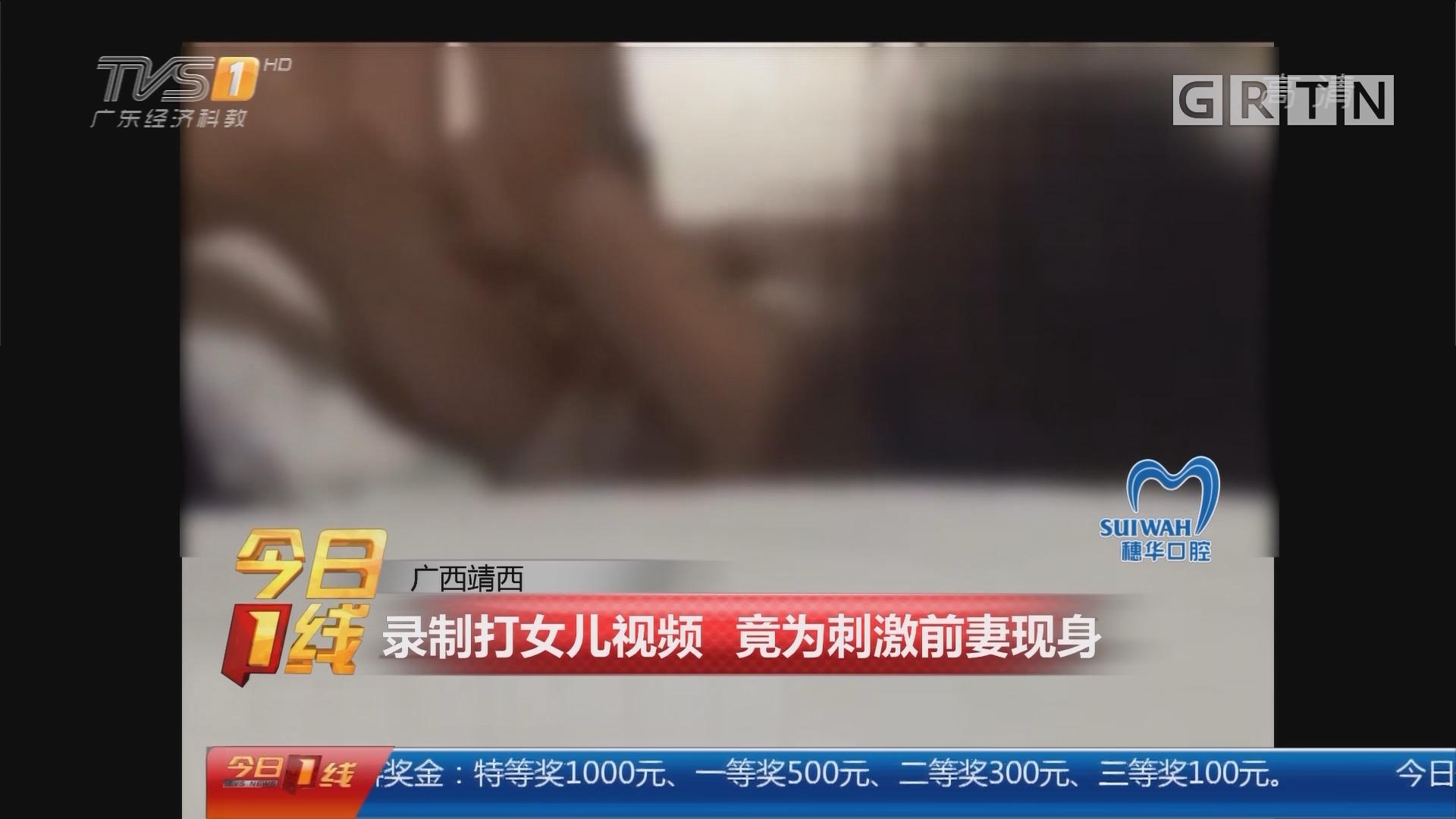 广西靖西:录制打女儿视频 竟为刺激前妻现身
