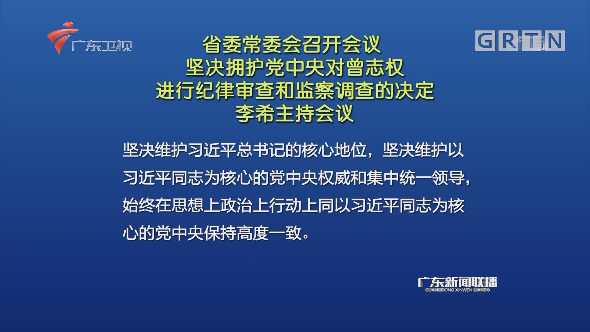 省委常委会召开会议 坚决拥护党中央对曾志权进行纪律审查和监察调查的决定 李希主持会议