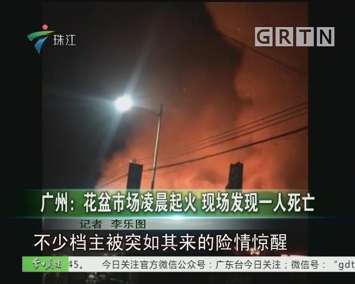 广州:花盆市场凌晨起火 现场发现一人死亡