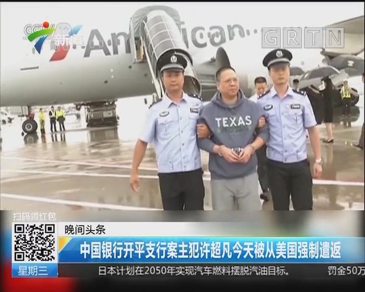 中国银行开平支行案主犯许超凡今天被从美国强制遣返