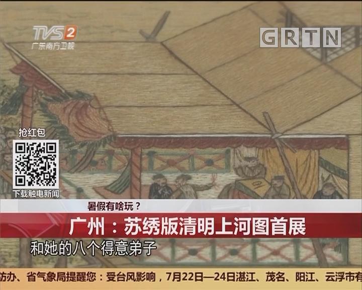 暑假有啥玩? 广州:苏绣版清明上河图首展