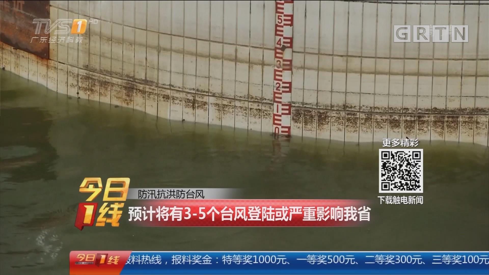 防汛抗洪防台风:预计将有3-5个台风登陆或严重影响我省