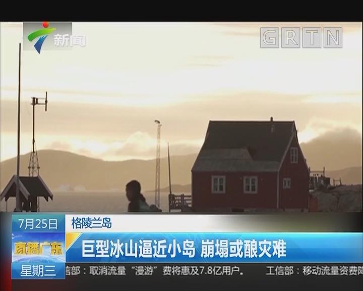 格陵兰岛:巨型冰山逼近小岛 崩塌或酿灾难