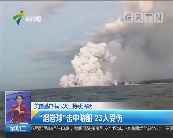 """美国基拉韦厄火山持续活跃:""""熔岩球""""击中游船 23人受伤"""
