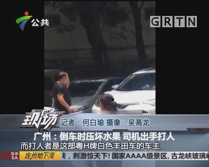 广州:倒车时压坏水果 司机出手打人
