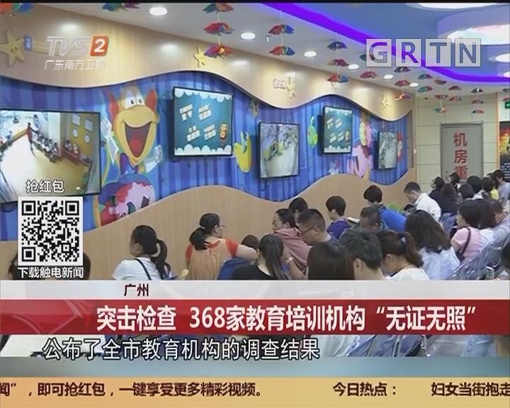 """广州:突击检查 368家教育培训机构""""无证无照"""""""