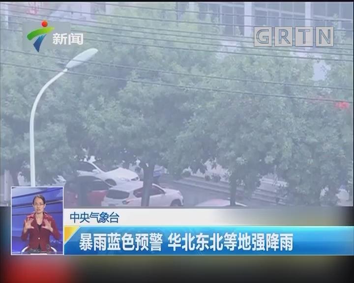 中央气象台:暴雨蓝色预警 华北东北等地强降雨
