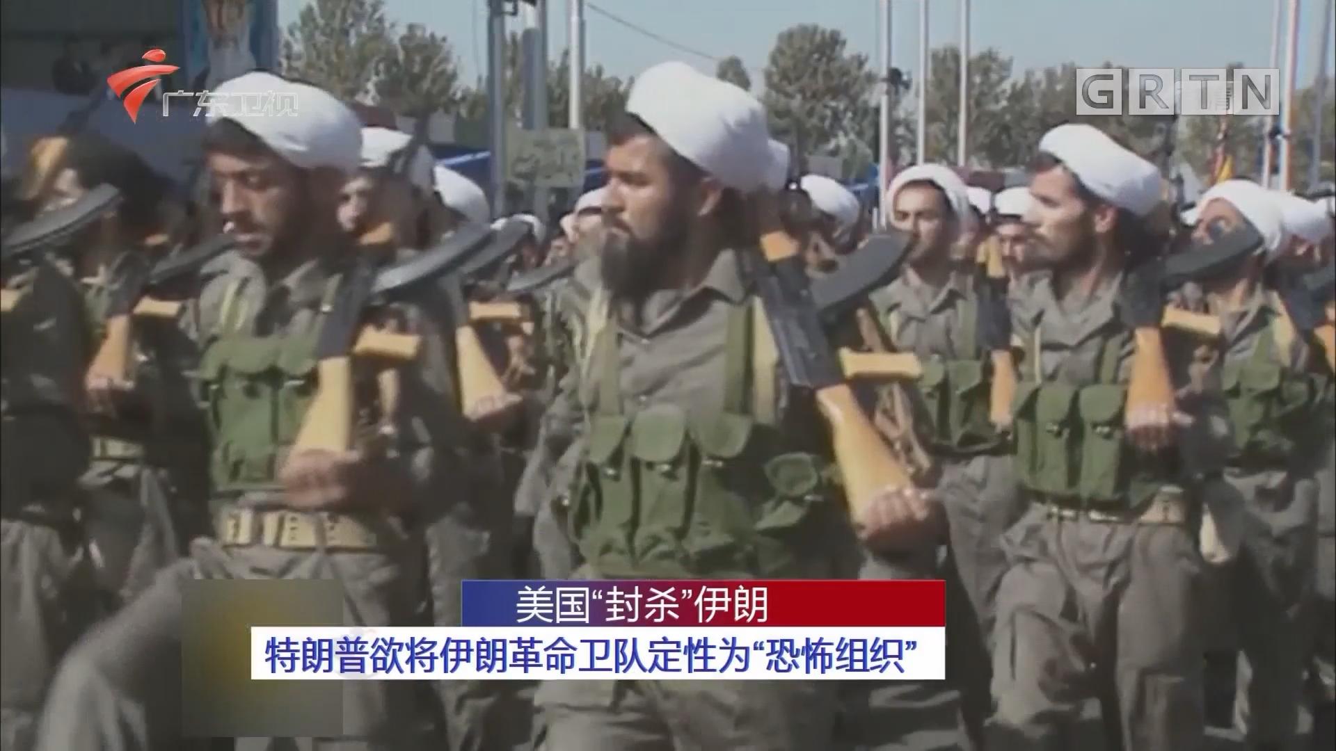 """美国""""封杀""""伊朗:特朗普欲将伊朗革命卫队定性为""""恐怖组织"""""""