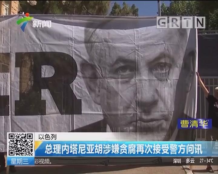 以色列:总理内塔尼亚胡涉嫌贪腐再次接受警方问讯