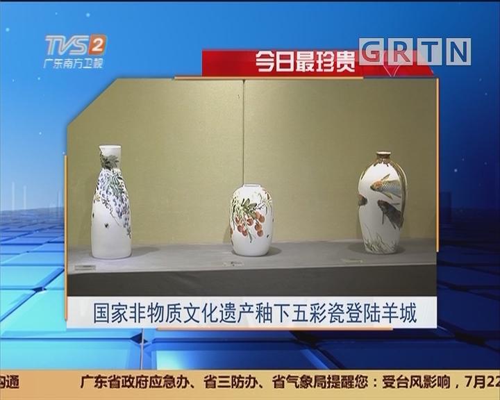 今日最珍贵:国家非物质文化遗产釉下五彩瓷登陆羊城