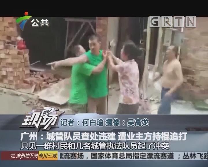 广州:城管队员查处违建 遭业主方持棍追打