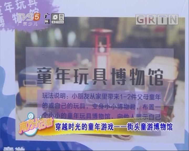 [2018-07-23]南方小记者:穿越时光的童年游戏——街头童游博物馆