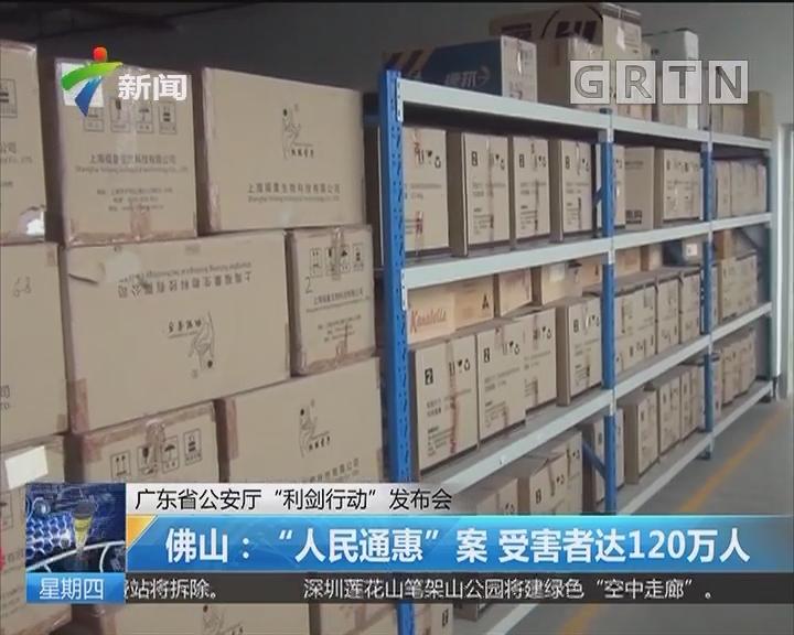 """广东省公安厅""""利剑行动""""发布会 佛山:""""人民通惠""""案 受害者达120万人"""