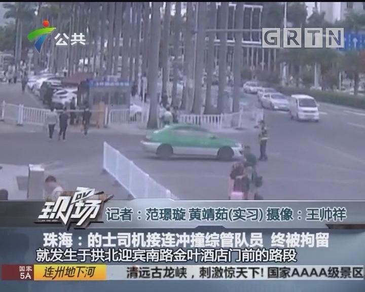 珠海:的士司机接连冲撞综管队员 终被拘留