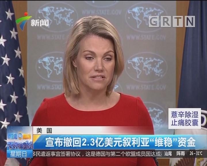 """美国:宣布撤回2.3亿美元叙利亚""""维稳""""资金"""