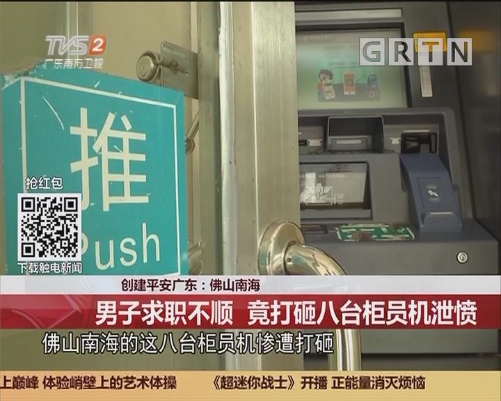 创建平安广东:佛山南海 男子求职不顺 竟打砸八台柜员机泄愤