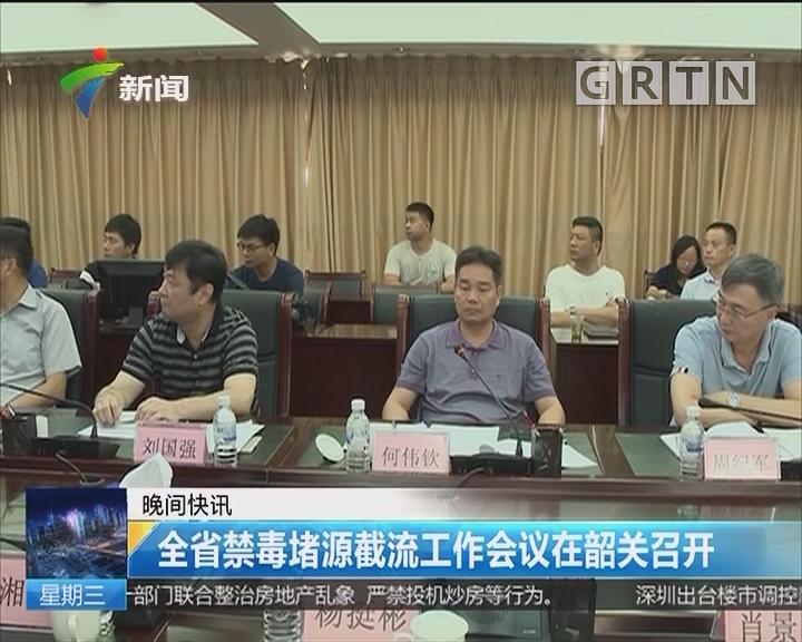 全省禁毒堵源截流工作会议在韶关召开