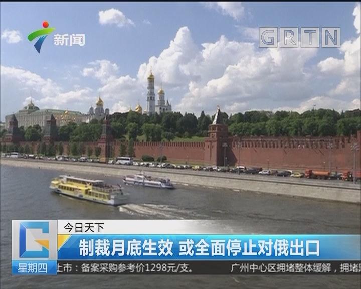 制裁月底生效 或全面停止对俄出口