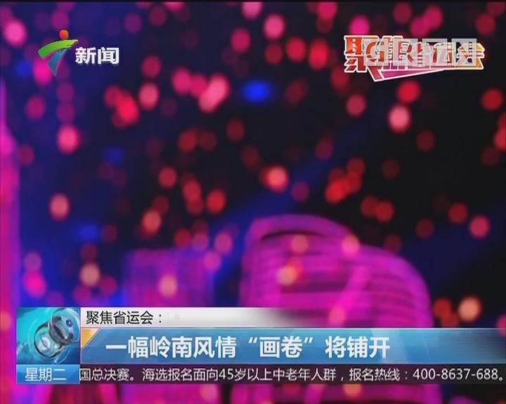 """聚焦省运会:肇庆 一幅岭南风情""""画卷""""将铺开"""