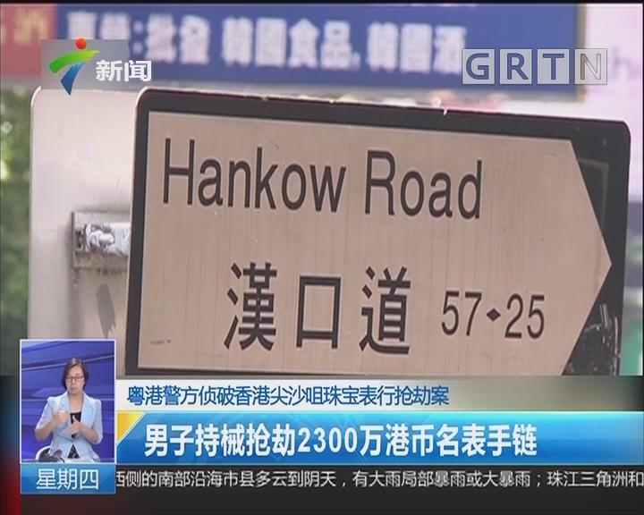 粤港警方侦破香港尖沙咀珠宝表行抢劫案:男子持械抢劫2300万港币名表手链