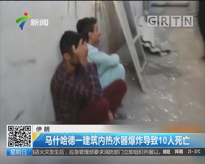 伊朗:马什哈德一建筑内热水器爆炸导致10人死亡