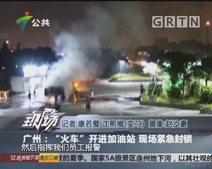 """广州:""""火车""""开进加油站 现场紧急封锁"""