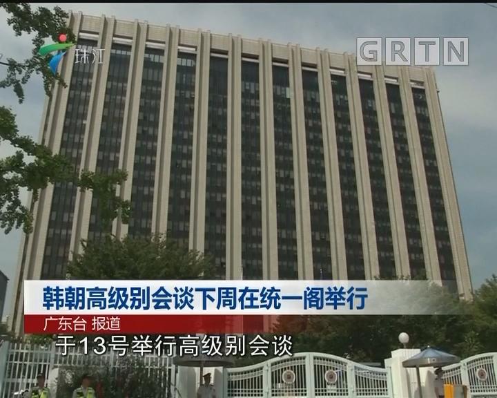 韩朝高级别会谈下周在统一阁举行