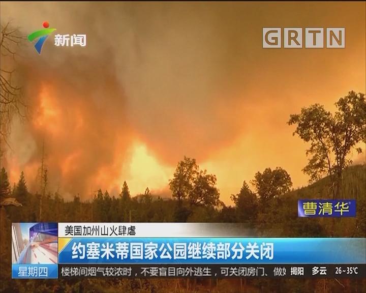 美国加州山火肆虐:约塞米蒂国家公园继续部分关闭