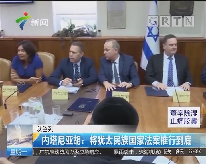 以色列 内塔尼亚胡:将犹太民族国家法案推行到底