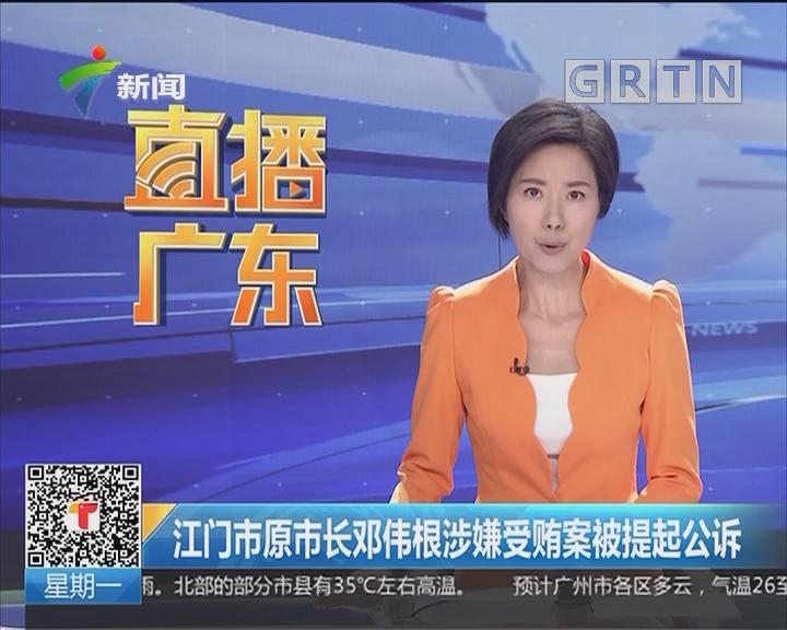 江门市原市长邓伟根涉嫌受贿案被提起公诉