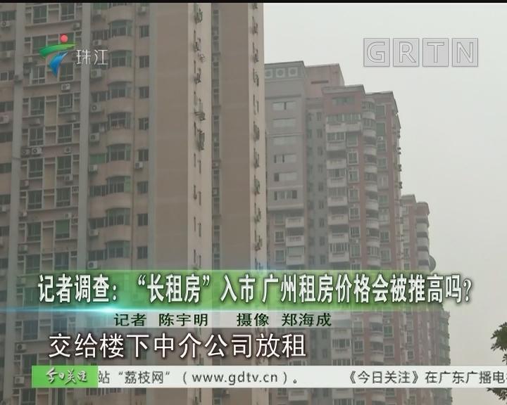 """记者调查: """"长租房""""入市 广州租房价格会被推高吗?"""
