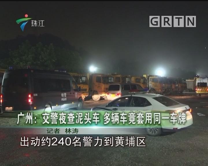 广州:交警夜查泥头车 多辆车竟套用同一车牌