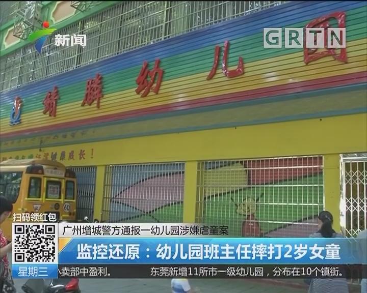 广州增城警方通报一幼儿园涉嫌虐童案 监控还原:幼儿园班主任摔打2岁女童