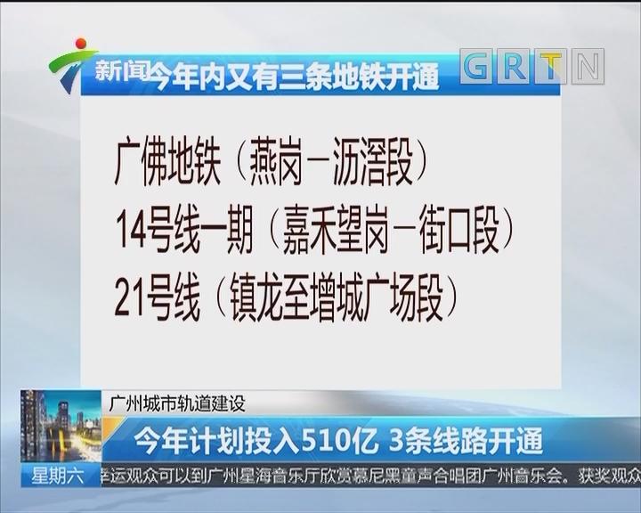 广州城市轨道建设:今年计划投入510亿 3条线路开通