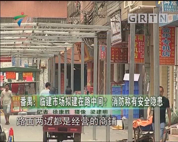 番禺:临建市场拟建在路中间?消防称有安全隐患