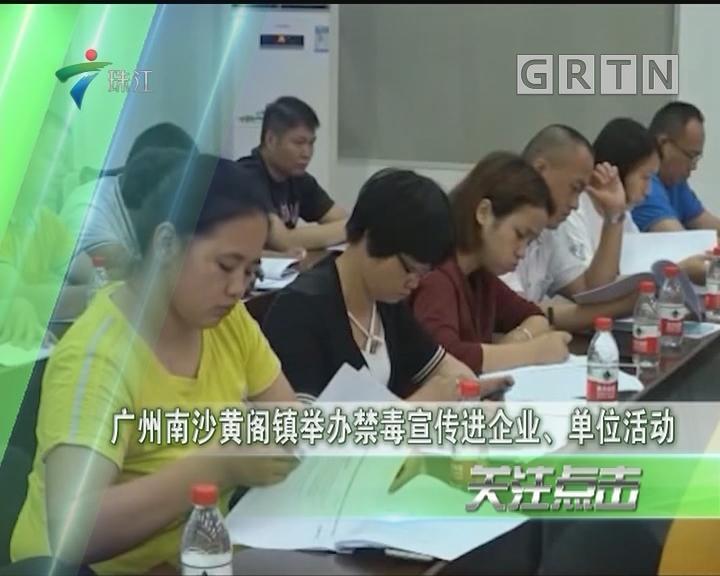 广州南沙黄阁镇举办禁毒宣传进企业、单位活动