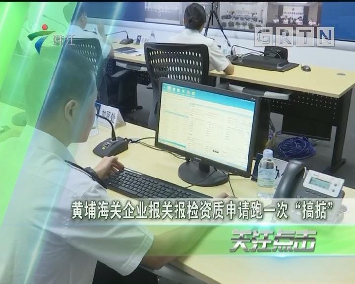 """黄埔海关企业报关报检资质申请跑一次""""搞掂"""""""