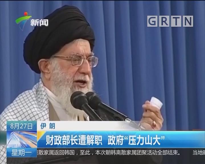 """伊朗:财政部长遭解职 政府""""压力山大"""""""
