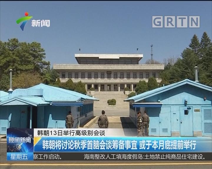 韩朝13日举行高级别会谈:韩朝将讨论秋季首脑会谈筹备事宜 或于本月底提前举行