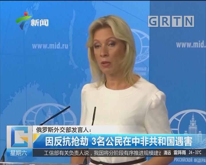 俄罗斯外交部发言人:因反抗抢劫 3名公民在中非共和国遇害