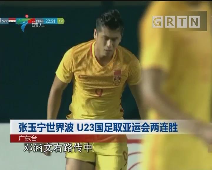 张玉宁世界波 U23国足取亚运会两连胜