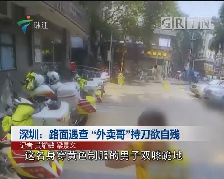 """深圳:路面遇查""""外卖哥""""持刀欲自残"""