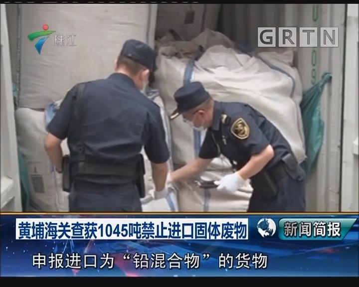 黄埔海关查获1045吨禁止进口固体废物