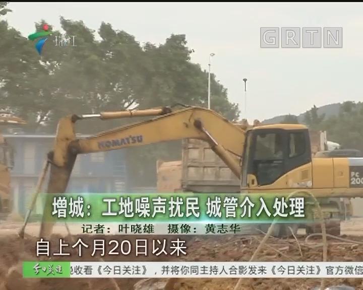增城:工地噪声扰民 城管介入处理