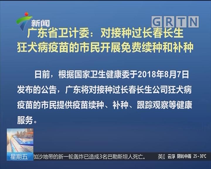 广东省卫计委:对接种过长春长生狂犬病疫苗的市民开展免费续种和补种