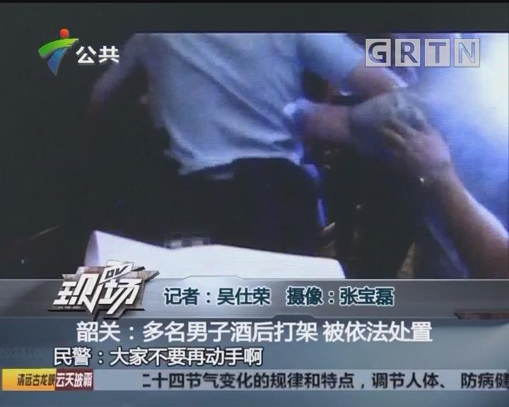 韶关:多名男子酒后打架 被依法处置