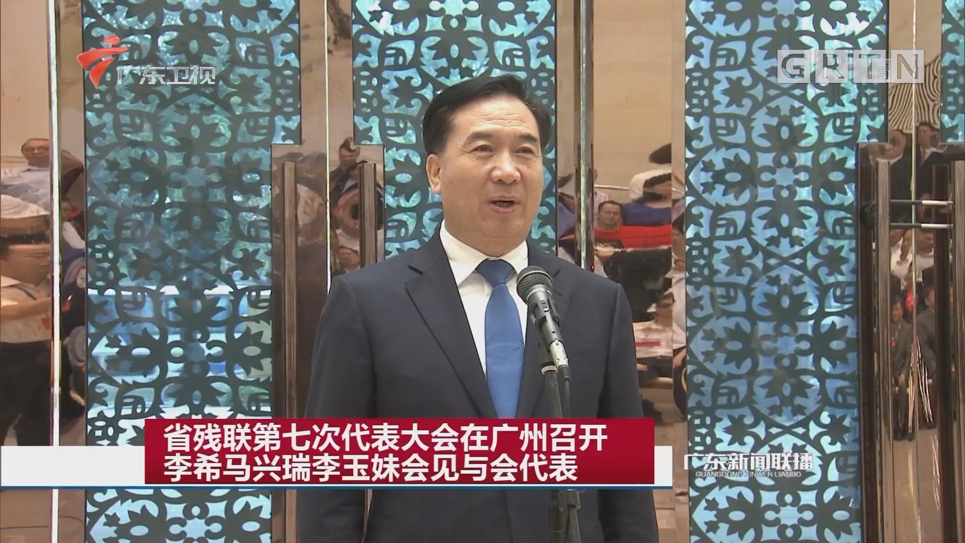 省残联第七次代表大会在广州召开 李希马兴瑞李玉妹会见与会代表
