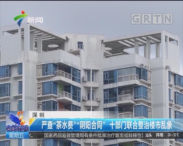 """深圳:严查""""茶水费""""""""阴阳合同"""" 十部门联合整治楼市乱象"""