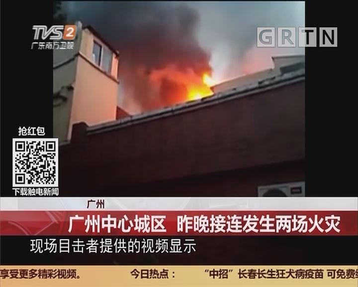 广州:广州中心城区 昨晚接连发生两场火灾